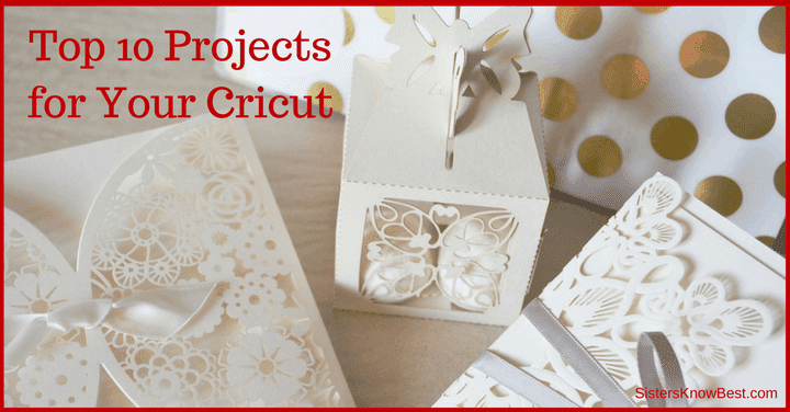 Top 10 Projects for Your Cricut by Sisters Know Best