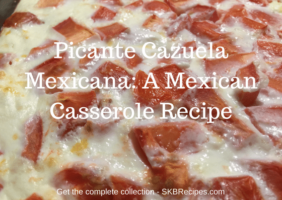 Picante Cazuela Mexicana- A Mexican Casserole Recipe by SKBrecipes.com