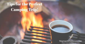 Tips for the perfect camping trip by WaywardWanderers.com